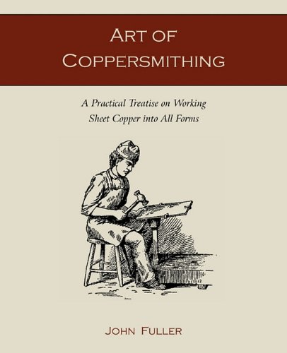 Art of Coppersmithing: A Practical Treatise on Working Sheet Copper Into All Forms 9781891396861