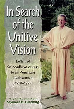 In Search of the Unitive Vision: Letters of Sri Madhava Ashish to an American Businessman, 1978-1997 9781892138057