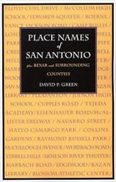 Place Names of San Antonio: Plus Bexar and Surrounding Counties - Green, David P.