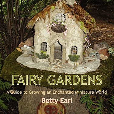 Fairy Gardens: A Guide to Growing an Enchanted Miniature World 9781893443501
