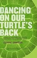 Dancing on Our Turtle's Back: Stories of Nishnaabeg Re-Creation, Resurgence, and a New Emergence 9781894037501