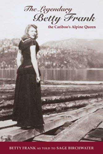 The Legendary Betty Frank: The Cariboo's Alpine Queen 9781894759632
