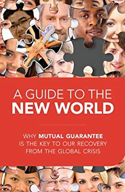 A Guide to the New World: Why Mutual Guarantee Is the Key to Our Recovery from the Global Crisis 9781897448724
