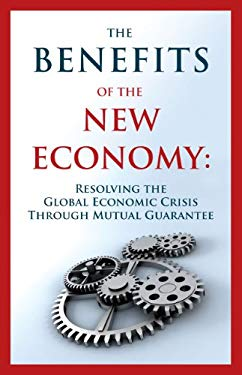 The Benefits of the New Economy: Resolving the Global Economic Crisis Through Mutual Guarantee 9781897448731