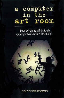 A Computer in the Art Room: The Origins of British Computer Arts 1950-1980 9781899163892