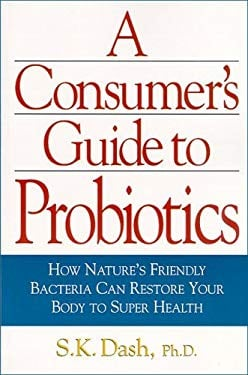 A Consumer's Guide to Probiotics: How Nature's Friendly Bacteria Can Restore Your Body to Super Health 9781893910331