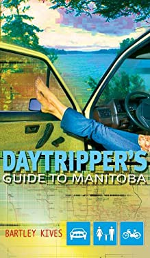 A Daytripper's Guide to Manitoba: Exploring Canada's Undiscovered Province 9781894283649