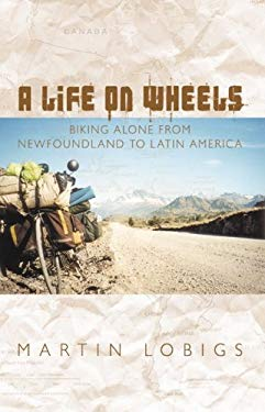 A Life on Wheels: Biking Alone from Newfoundland to Latin America: 1999-2004 9781897174197