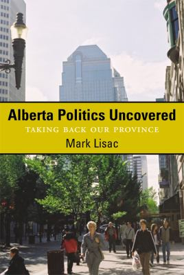 Alberta Politics Uncovered: Taking Back Our Province 9781896300917