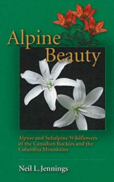 Alpine Beauty: Alpine and Subalpine Wildflowers of the Canadian Rockies and the Columbia Mountains 9781894765831
