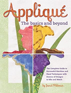 Applique the Basics and Beyond: The Complete Guide to Successful Machine and Hand Techniques with Dozens of Designs to Mix and Match 9781890621063