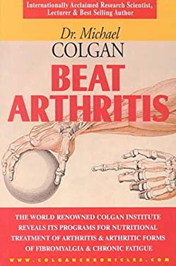 Beat Arthritis: The World Renowned Colgan Institute Reveals Its Programs for Nutritional Treatment of Arthritis & Arthritic Forms of F 9781896817231