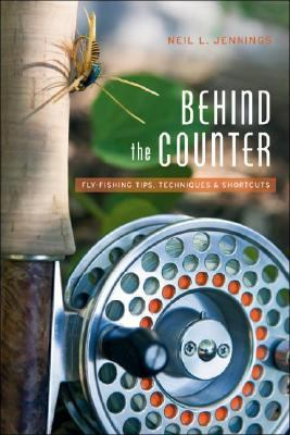 Behind the Counter: Fly Fishing Tips, Techniques and Shortcuts 9781894765923
