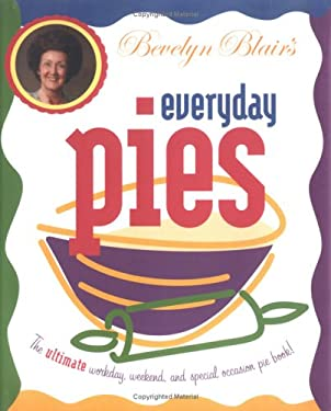 Bevelyn Blair's Everyday Pies: The Ultimate Workday, Weekend, and Special Occasion Pie Book 9781892514905