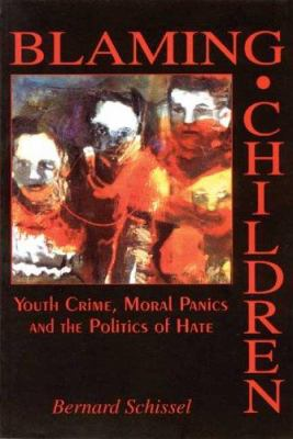 Blaming Children: Youth Crime, Moral Panic and the Politics of Hate 9781895686838