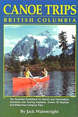 Canoe Trips British Columbia: Essential Guidebook for Novice and Intermediate Canoeists and Touring Kayakers 9781896217000