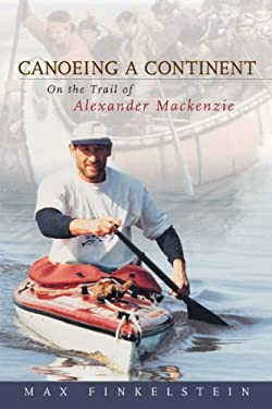 Canoeing a Continent: On the Trail of Alexander MacKenzie 9781896219004