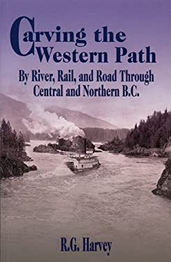 Carving the Western Path: By River, Rail, and Road Through Central and Northern B.C. 9781895811742