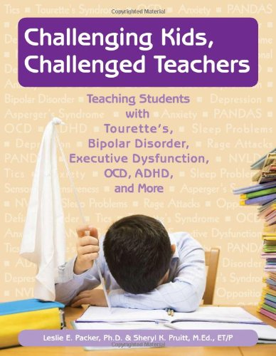 Challenging Kids, Challenged Teachers: Teaching Students with Tourette's, Bipolar Disorder, Executive Dysfunction, OCD, ADHD, and More [With CDROM] 9781890627829