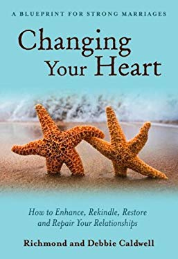 Changing Your Heart: How to Enhance, Rekindle, Restore and Repair Your Relationships: A Blueprint for Strong Marriages 9781890427627