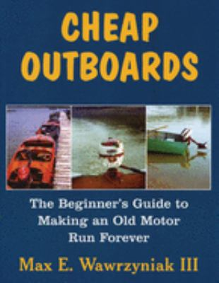 Cheap Outboards: The Beginner's Guide to Making an Old Motor Run Forever 9781891369629