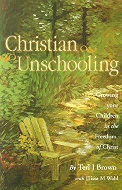Christian Unschooling: Growing Your Children in the Freedom of Christ 9781891400223