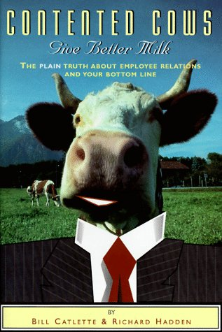 Contented Cows Give Better Milk: The Plain Truth about Employee Relations and Your Bottom Line 9781890651046