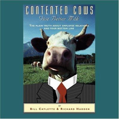 Contented Cows Give Better Milk: The Plain Truth about Employee Relations and Your Bottom Line 9781890651121
