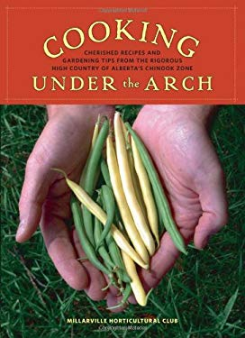 Cooking Under the Arch: Cherished Recipes and Gardening Tips from the Rigorous High Country of Alberta's Chinook Zone 9781894898478