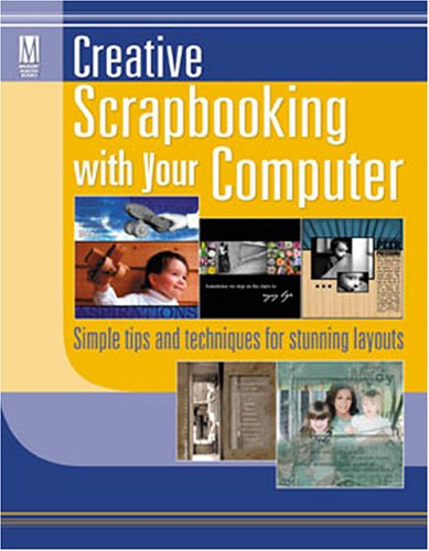 Creative Scrapbooking with Your Computer: Simple Tips and Techniques for Stunning Layouts 9781892127532