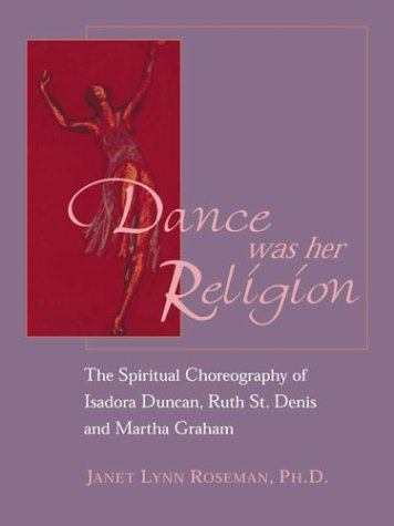 Dance Was Her Religion: The Sacred Choreography of Isadora Duncan, Ruth St. Denis and Martha Graham 9781890772383