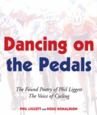 Dancing on the Pedals: The Found Poetry of Phil Liggett, the Voice of Cycling 9781891369551