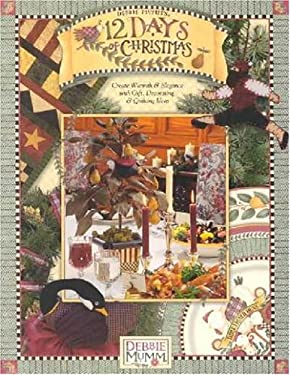 Debbie Mumm's 12 Days of Christmas: Create Warmth and Elegance with Gift, Decorating and Quilting Ideas 9781890621476