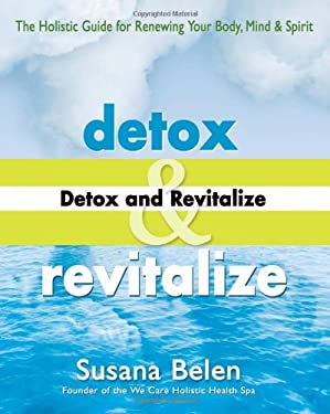 Detox and Revitalize: The Holistic Guide for Renewing Your Body, Mind, and Spirit 9781890612467