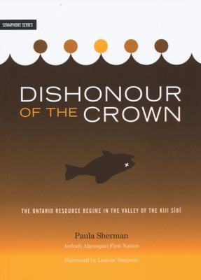 Dishonour of the Crown: The Ontario Resource Regime in the Valley of the Kiji Sibi 9781894037365