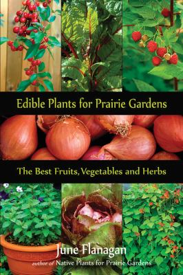 Edible Plants for Prairie Gardens: The Best Fruits, Vegetables and Herbs 9781897252208