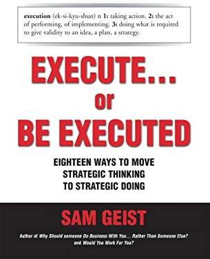 Execute... or Be Executed: Eighteen Ways to Move Strategic Thinking to Strategic Doing 9781896984131