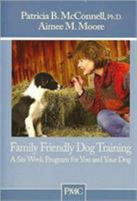 Family Friendly Dog Training: A Six-Week Program for You and Your Dog