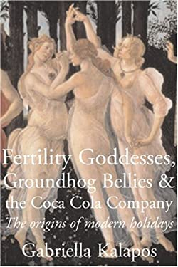 Fertility Goddesses, Groundhog Bellies & the Coca-Cola Company: The Origins of Modern Holidays 9781897178140