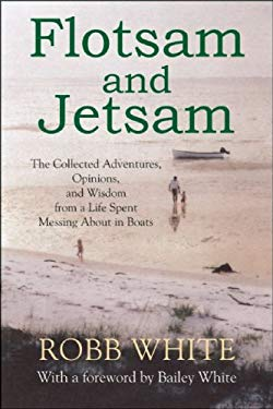 Flotsam and Jetsam: The Collected Adventures, Opinions, and Wisdom from a Life Spent Messing about in Boats 9781891369834