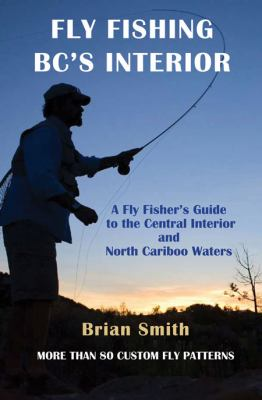 Fly Fishing BC's Interior: A Fly Fisher's Guide to the Central Interior and North Cariboo Waters 9781894759359