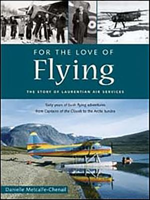 For the Love of Flying: The Story of Laurentian Air Services 9781896941578