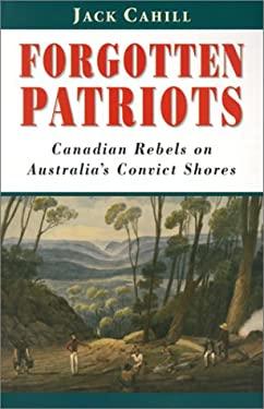 Forgotten Patriots: Canadian Rebels on Australia's Convict Shores 9781896941073