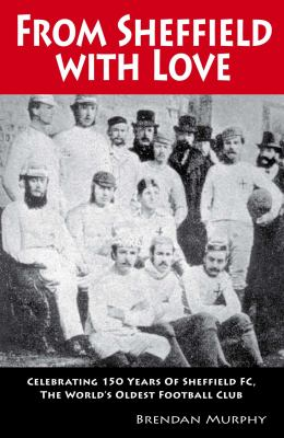 From Sheffield with Love: Celebrating 150 Years of Sheffield FC, the World's Oldest Football Club 9781899807567