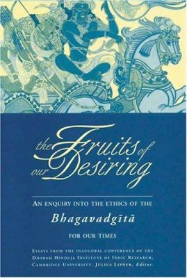 Fruits of Our Desiring: Enquiry Into the Ethics of the Bhagawad Gita 9781896209302