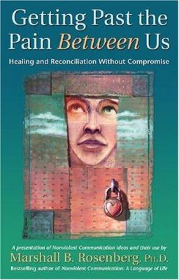 Getting Past the Pain Between Us: Healing and Reconciliation Without Compromise 9781892005076