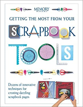 Getting the Most from Your Scrapbook Tools: Dozens of Innovative Techniques for Creating Dazzling Scrapbook Pages 9781892127198