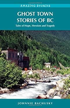 Ghost Town Stories of BC: Tales of Hope, Heroism and Tragedy 9781894974738