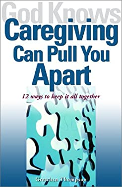 God Knows Caregiving Can Pull You Apart: 12 Ways to Keep It All Together 9781893732445
