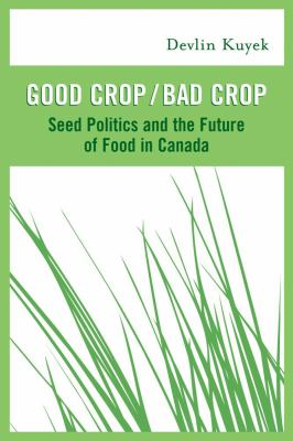 Good Crop / Bad Crop: Seed Politics and the Future of Food in Canada 9781897071212